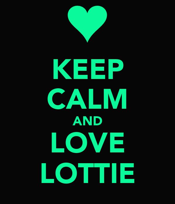 KEEP CALM AND LOVE LOTTIE