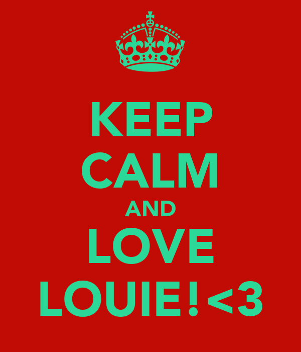 KEEP CALM AND LOVE LOUIE!<3