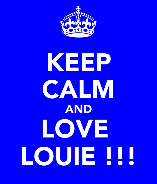 KEEP CALM AND LOVE  LOUIE !!!