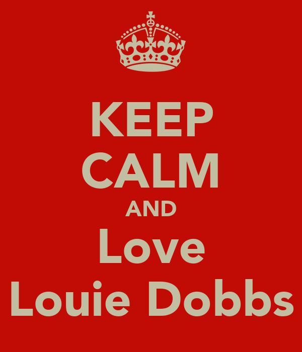 KEEP CALM AND Love Louie Dobbs