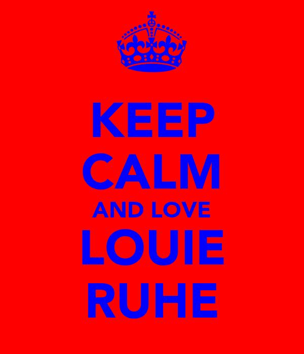 KEEP CALM AND LOVE LOUIE RUHE