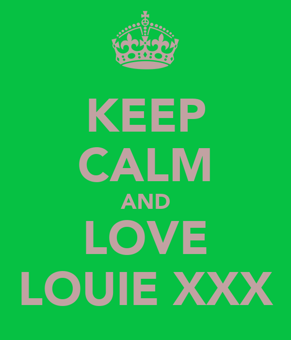 KEEP CALM AND LOVE LOUIE XXX
