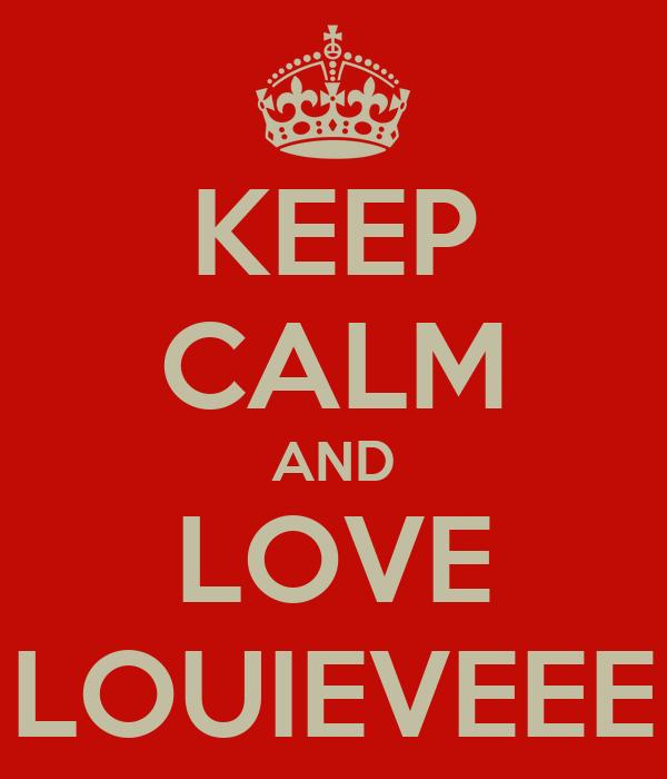 KEEP CALM AND LOVE LOUIEVEEE