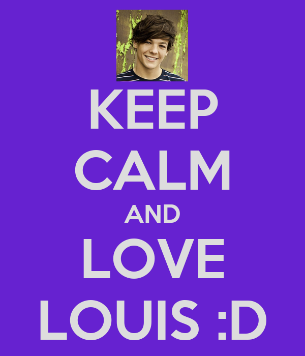 KEEP CALM AND LOVE LOUIS :D