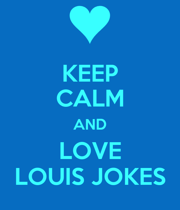 KEEP CALM AND LOVE LOUIS JOKES