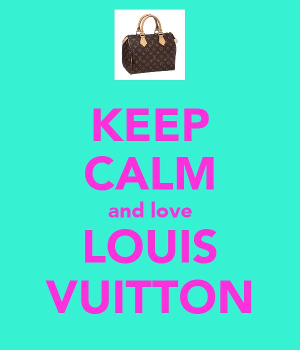 KEEP CALM and love LOUIS VUITTON