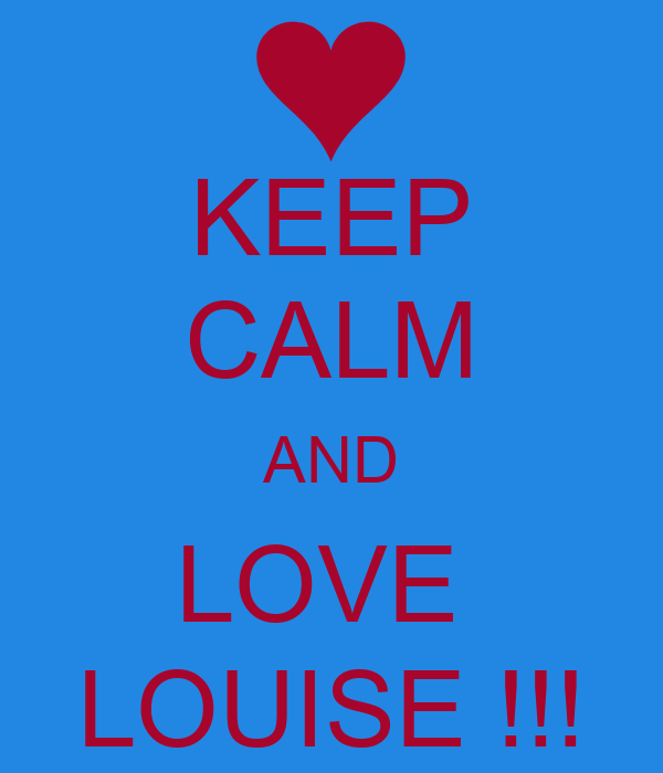KEEP CALM AND LOVE  LOUISE !!!