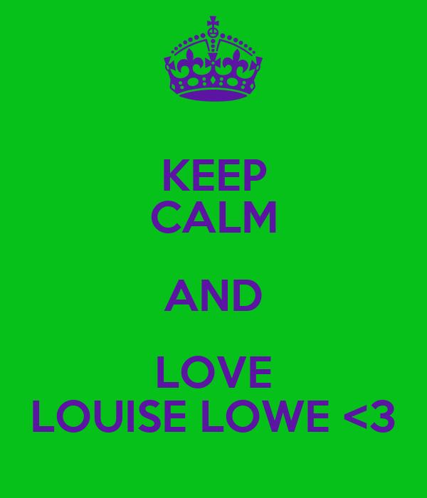 KEEP CALM AND LOVE LOUISE LOWE <3