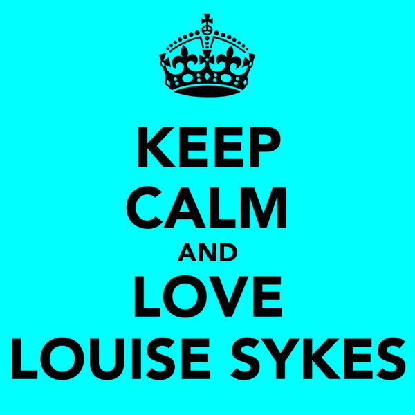KEEP CALM AND LOVE LOUISE SYKES