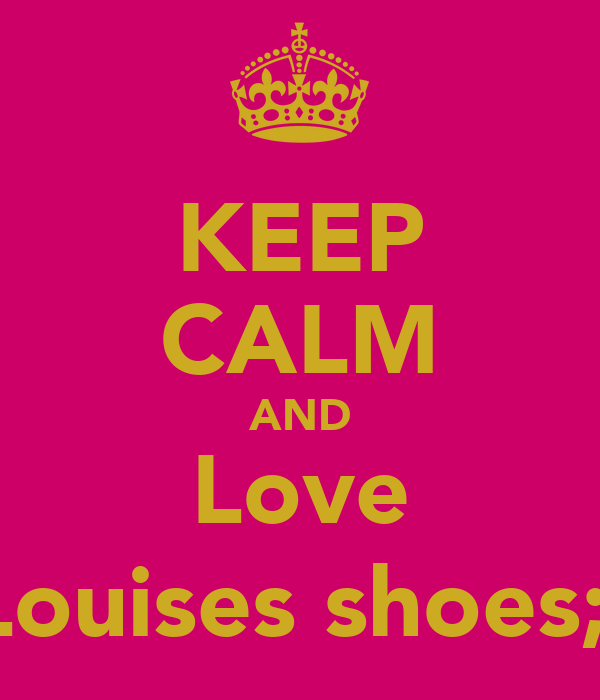 KEEP CALM AND Love Louises shoes;)