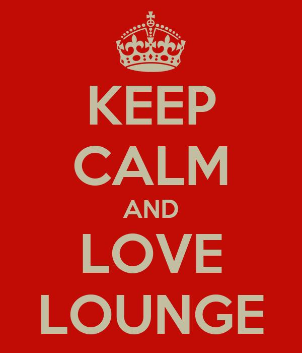KEEP CALM AND LOVE LOUNGE