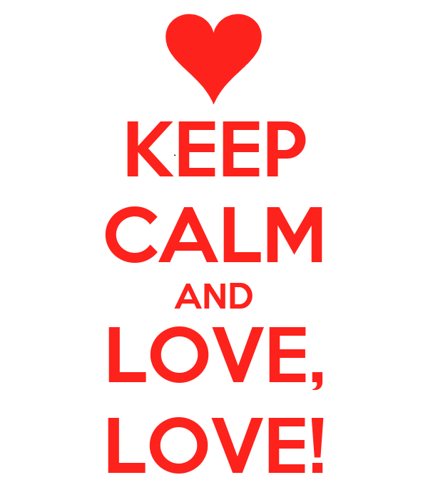 KEEP CALM AND LOVE, LOVE!