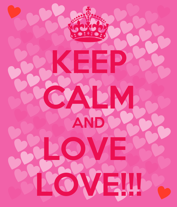 KEEP CALM AND LOVE  LOVE!!!