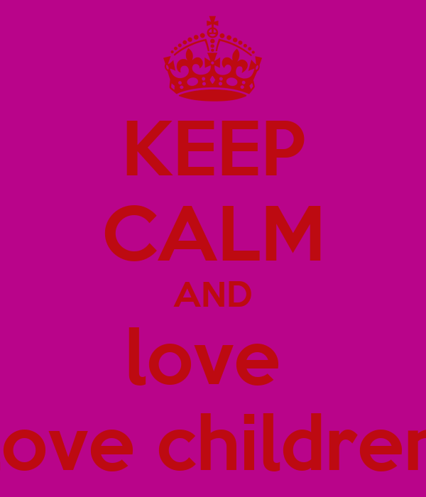 KEEP CALM AND love  love children