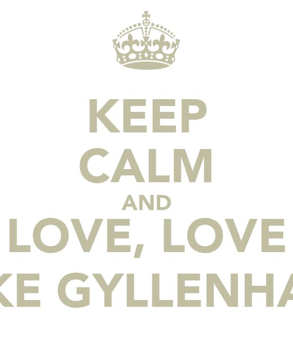 KEEP CALM AND LOVE, LOVE JAKE GYLLENHAAL