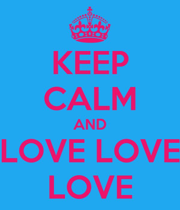 KEEP CALM AND LOVE LOVE LOVE