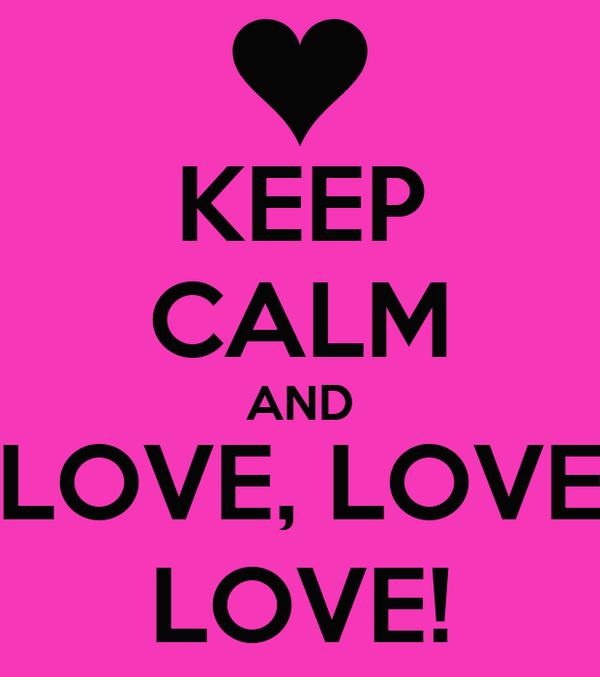 KEEP CALM AND LOVE, LOVE LOVE!