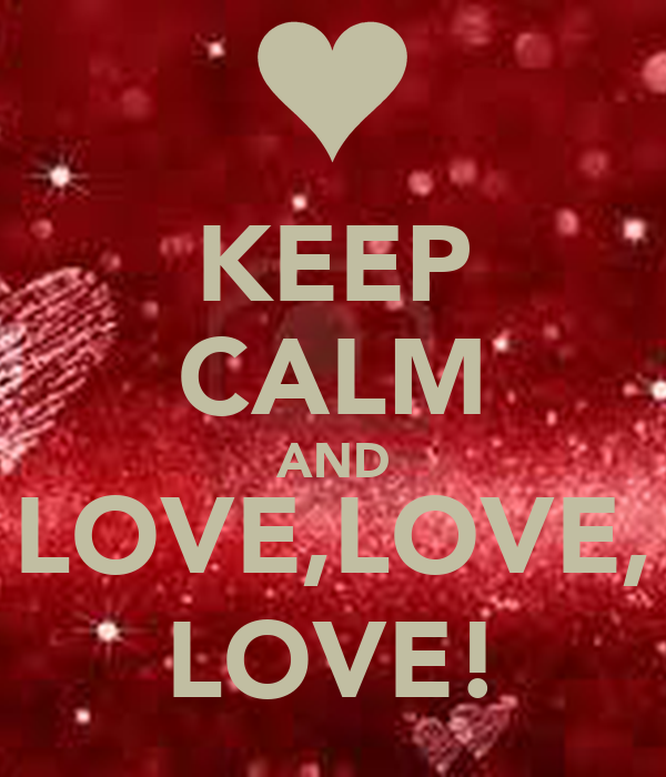 KEEP CALM AND LOVE,LOVE, LOVE!