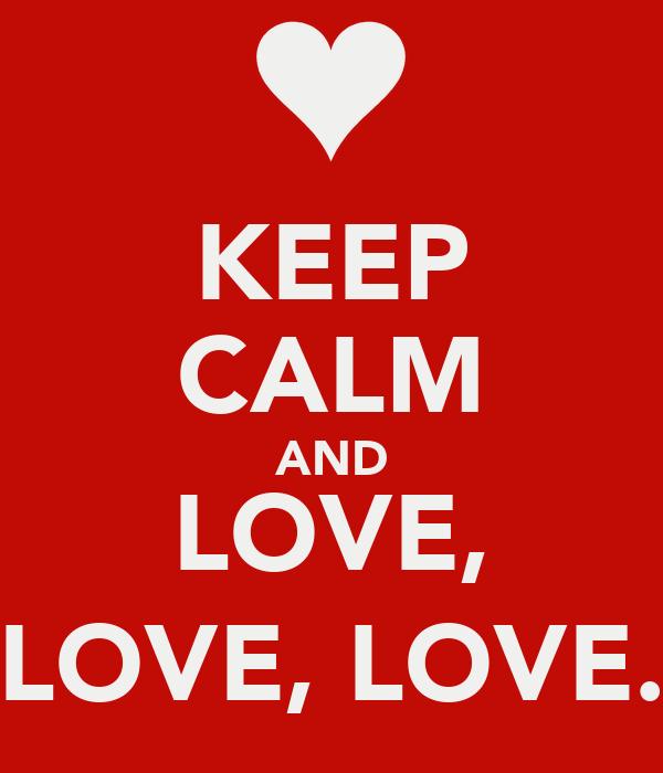 KEEP CALM AND LOVE, LOVE, LOVE.