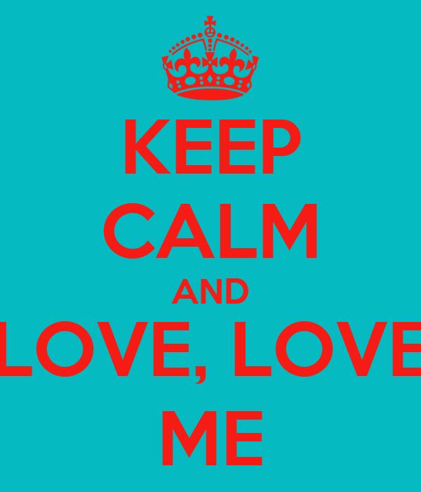 KEEP CALM AND LOVE, LOVE ME