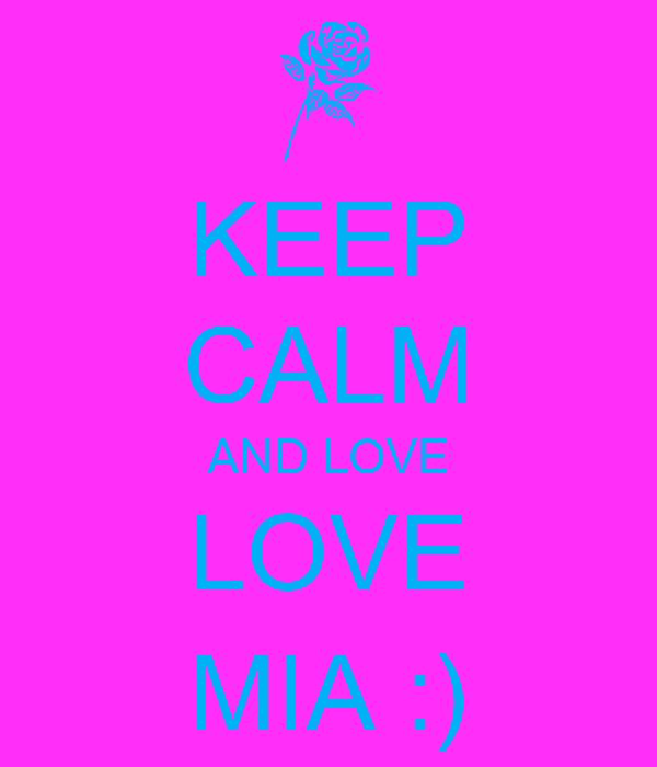 KEEP CALM AND LOVE LOVE MIA :)