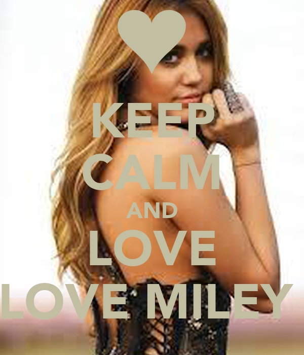 KEEP CALM AND LOVE LOVE MILEY