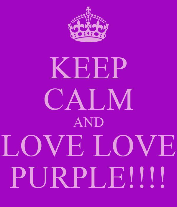 KEEP CALM AND LOVE LOVE PURPLE!!!!