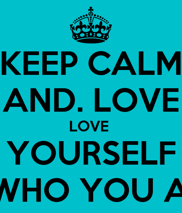 KEEP CALM AND. LOVE LOVE  YOURSELF FOR WHO YOU ARE<3