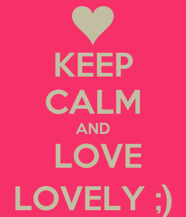 KEEP CALM AND  LOVE LOVELY ;)