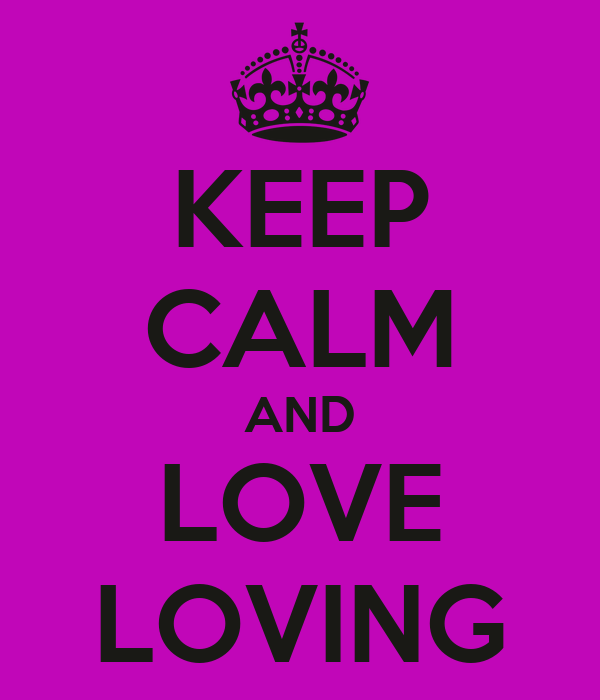 KEEP CALM AND LOVE LOVING