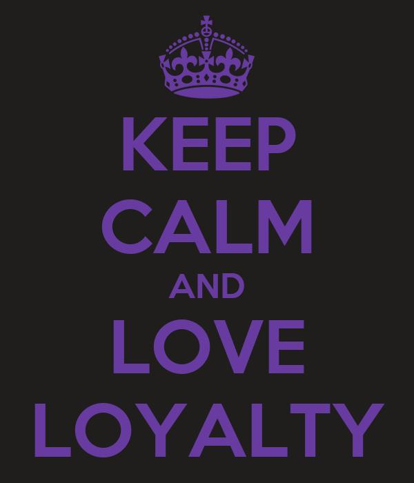 KEEP CALM AND LOVE LOYALTY