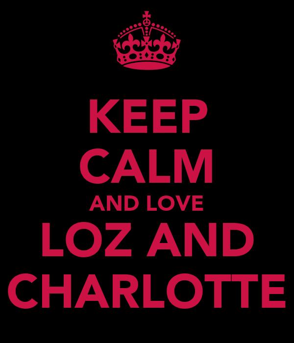 KEEP CALM AND LOVE LOZ AND CHARLOTTE