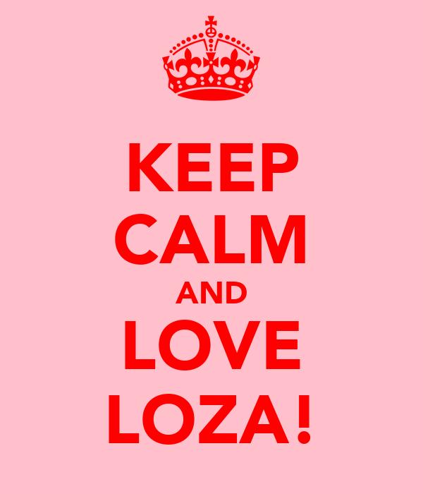 KEEP CALM AND LOVE LOZA!