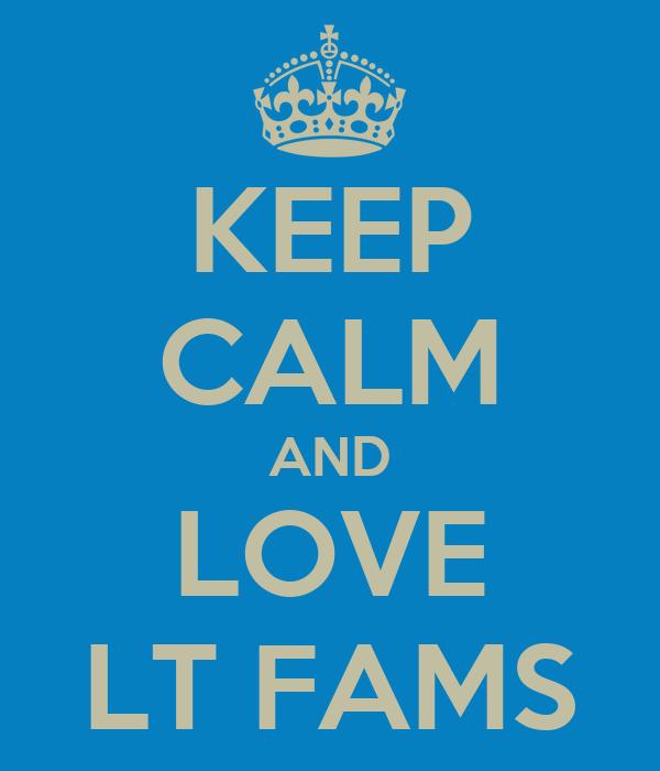 KEEP CALM AND LOVE LT FAMS