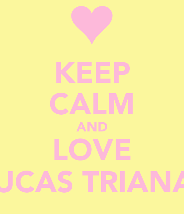 KEEP CALM AND LOVE LUCAS TRIANA!