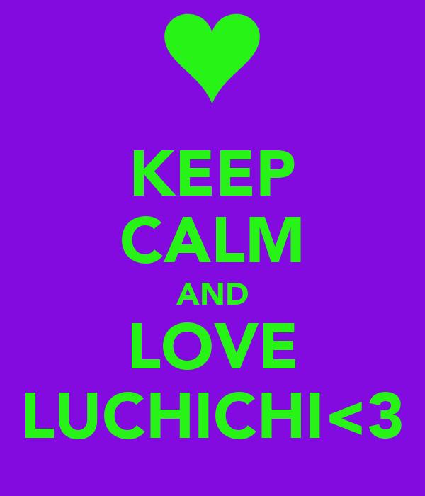 KEEP CALM AND LOVE LUCHICHI<3