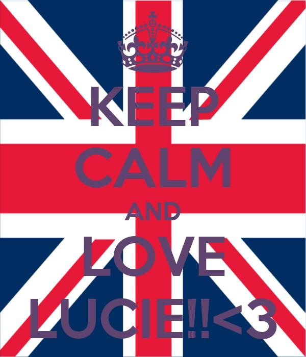 KEEP CALM AND LOVE LUCIE!!<3