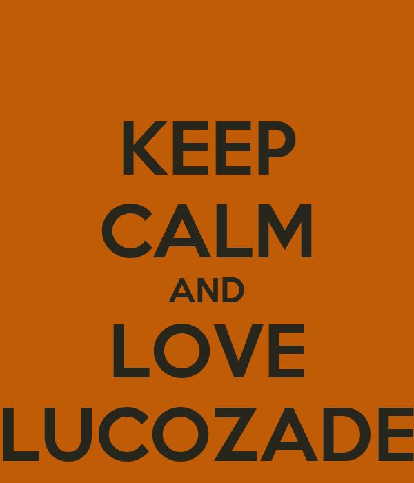 KEEP CALM AND LOVE LUCOZADE
