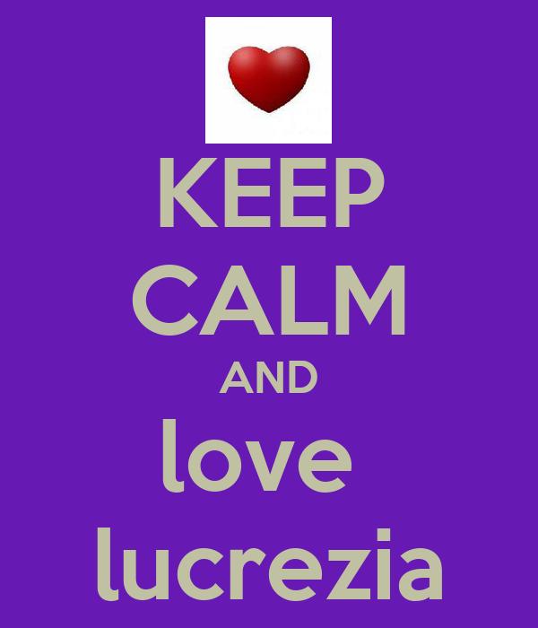 KEEP CALM AND love  lucrezia