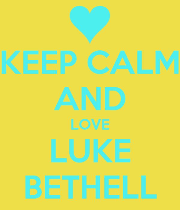KEEP CALM AND LOVE LUKE BETHELL