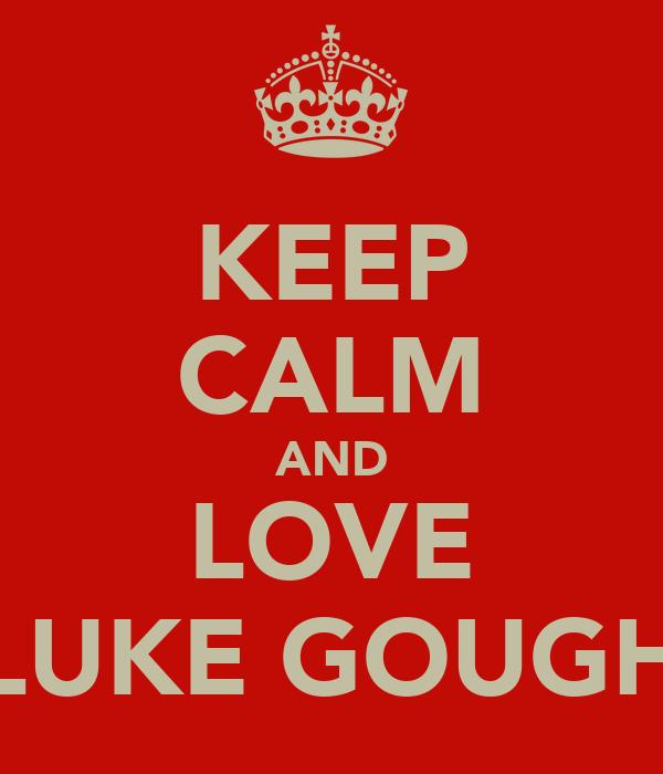 KEEP CALM AND LOVE LUKE GOUGH
