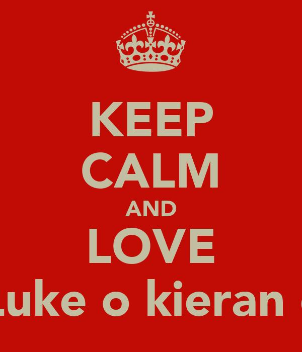 KEEP CALM AND LOVE Luke o kieran c