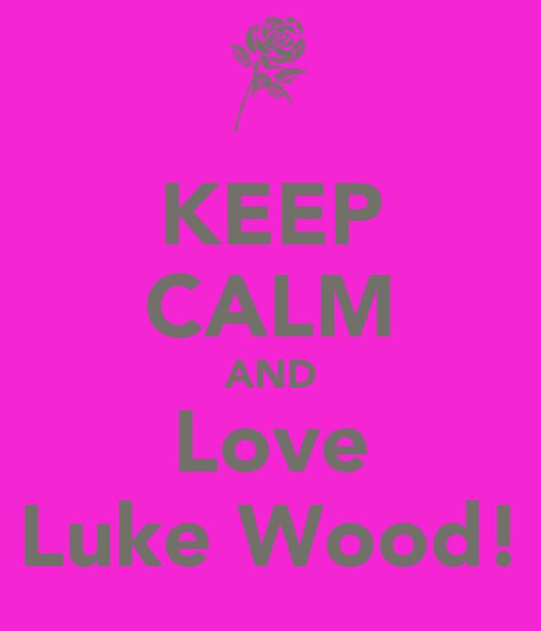 KEEP CALM AND Love Luke Wood!