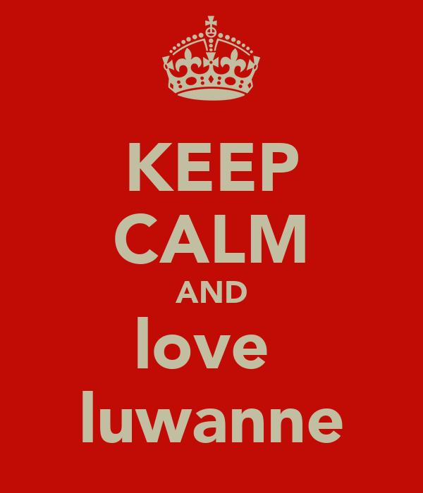 KEEP CALM AND love  luwanne