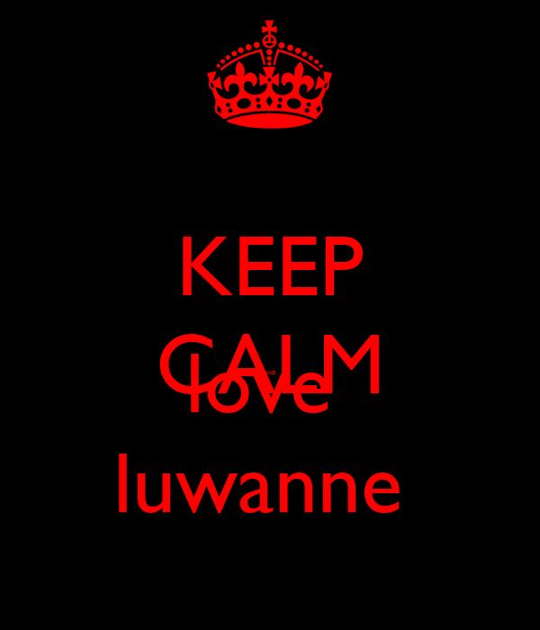 KEEP CALM AND love  luwanne
