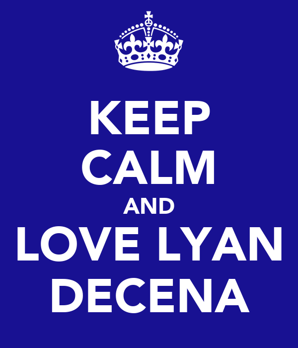 KEEP CALM AND LOVE LYAN DECENA