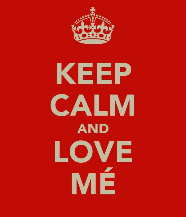KEEP CALM AND LOVE MÉ