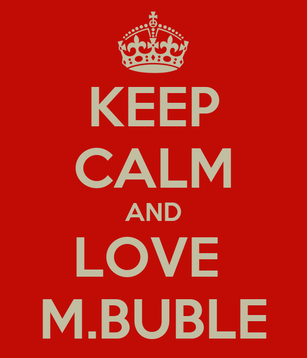 KEEP CALM AND LOVE  M.BUBLE