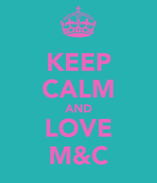 KEEP CALM AND LOVE M&C