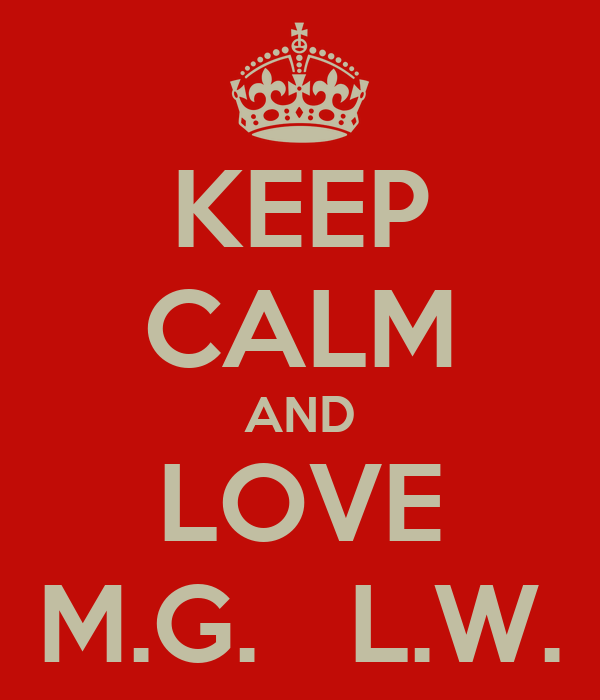 KEEP CALM AND LOVE M.G.   L.W.